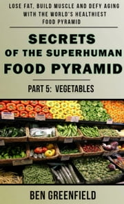 Secrets of the Suprhuman Food Pyramid (Book 5: Vegetables) ebook by Ben Greenfield