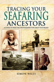 Tracing Your Seafaring Ancestors - A Guide to Maritime Photographs for Family Historians ebook by Simon Wills