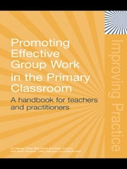 Promoting Effective Group Work in the Primary Classroom - A Handbook for Teachers and Practitioners ebook by Ed Baines,Peter Blatchford,Peter Kutnick,with Anne Chowne,Cathy Ota,Lucia Berdondini