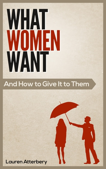 What Women Want - ...And How to Give it to Them eBook by Lauren Atterbery