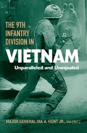 The 9th Infantry Division in Vietnam - Unparalleled and Unequaled ebook by Ira A. Hunt Jr.