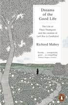 Dreams of the Good Life - The Life of Flora Thompson and the Creation of Lark Rise to Candleford eBook by Richard Mabey