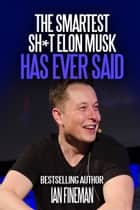 The Smartest Sh*t Elon Musk Has Ever Said ebook by Ian Fineman