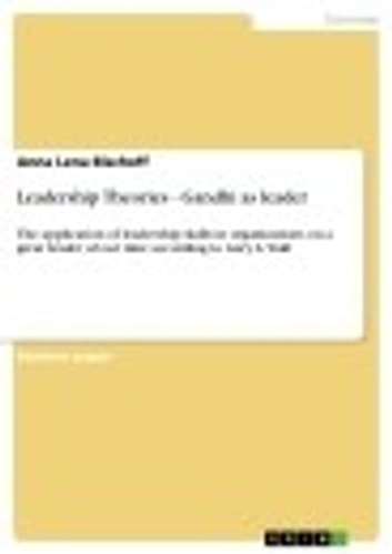Leadership Theories - Gandhi as leader - The application of leadership skills in organizations on a great leader of our time according to Gary A. Yukl ebook by Anna Lena Bischoff