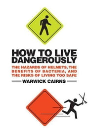 How to Live Dangerously - The Hazards of Helmets, the Benefits of Bacteria, and the Risks of Living Too Safe ebook by Warwick Cairns
