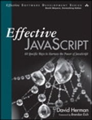 Effective JavaScript: 68 Specific Ways to Harness the Power of JavaScript - 68 Specific Ways to Harness the Power of JavaScript ebook by David Herman