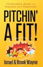 Pitchin' A Fit! - Overcoming Angry and Stressed-Out Parenting ebook by Israel Wayne, Brook Wayne