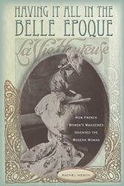 Having It All in the Belle Epoque - How French Women's Magazines Invented the Modern Woman ebook by Rachel Mesch