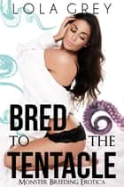 Bred to the Tentacle (Monster Breeding Erotica) ebook by Lola Grey