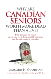 Why Are Canadian Seniors Worth More Dead Than Alive? ebook by Leonard H Goodman