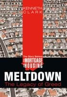 The Story Behind the Mortgage and Housing Meltdown ebook by Kenneth Clark