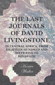The Last Journals of David Livingstone, in Central Africa, from Eighteen Hundred and Sixty-Five to his Death - Continued by a Narrative of his Last Moments and Sufferings, Obtained from his Faithful Servants Chuma and Susi ebook by Horace Waller