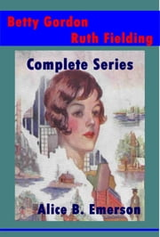 Complete Betty Gordon Ruth Fielding Series ebook by Alice Emerson