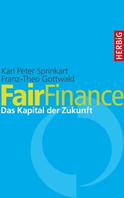 Fair Finance - Das Kapital der Zukunft ebook by Karl Peter Sprinkart, Franz-Theo Gottwald