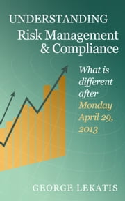 Understanding Risk Management and Compliance, What is different after 29 April, 2013 ebook by George Lekatis