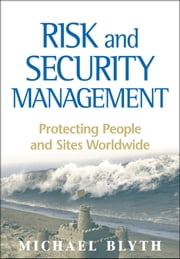 Risk and Security Management - Protecting People and Sites Worldwide ebook by Michael Blyth