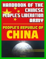 Handbook of the Chinese People's Liberation Army by the U.S. Defense Intelligence Agency: Armed Forces, History, Doctrine, Command and Control ebook by Progressive Management
