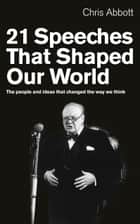 21 Speeches That Shaped Our World - The people and ideas that changed the way we think ebook by Chris Abbott