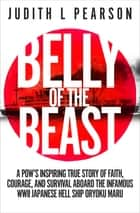 Belly of the Beast - A POW's Inspiring True Story of Faith, Courage, and Survival Aboard the Infamous WWII Japanese Hell Ship Oryoku Maru ebook by Judith L. Pearson