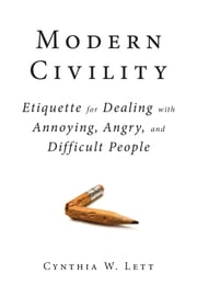 Modern Civility - Etiquette for Dealing with Annoying, Angry, and Difficult People ebook by Cynthia W Lett