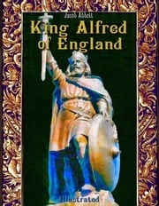 King Alfred of England: Illustrated ebook by Jacob Abbott