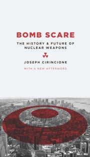 Bomb Scare - The History and Future of Nuclear Weapons ebook by Joseph Cirincione