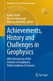 Achievements, History and Challenges in Geophysics - 60th Anniversary of the Institute of Geophysics, Polish Academy of Sciences ebook by Robert Bialik,Mariusz Majdański,Mateusz Moskalik