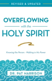Overflowing with the Holy Spirit - Knowing the Person - Walking in His Power (Revised and Updated) ebook by Pat Harrison