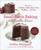Small-Batch Baking for Chocolate Lovers - Recipes for Cookies, Cakes, Pies, Tarts, Muffins and Scones ebook by Debby Maugans