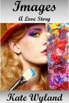 Images: A Love Story ebook by Kate Wyland