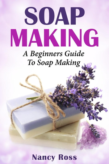 Soap Making: A Beginners Guide To Soap Making ebook by Nancy Ross