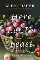 Here Let Us Feast - A Book of Banquets eBook by M.F.K. Fisher, Betty Fussell