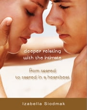 Deeper Relating with the Intimate - from Scared to Sacred in a Heartbeat ebook by Izabella Siodmak