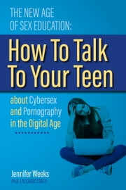 The New Age of Sex Education: - How to Talk to Your Teen About Cybersex and Pornography in the Digital Age ebook by Jennifer Weeks
