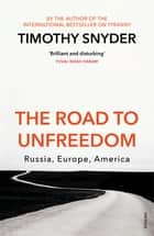 The Road to Unfreedom - Russia, Europe, America ebook by Timothy Snyder