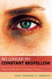 No Longer My Constant Bedfellow - Free from the Grip of Domestic Violence ebook by Prof. Deborah A. Tremblay