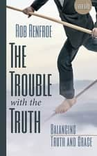 The Trouble with the Truth Leader Guide - Balancing Truth and Grace ebook by Rob Renfroe