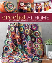 Crochet At Home - 25 Clever Projects for Colorful Living ebook by Brett Bara