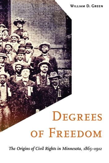 Degrees of Freedom - The Origins of Civil Rights in Minnesota, 1865–1912 ebook by William D. Green