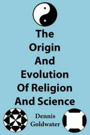 The Origin And Evolution Of Religion And Science ebook by Dennis Goldwater