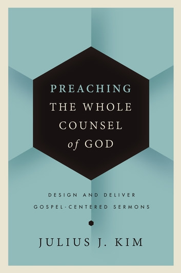 Preaching the Whole Counsel of God - Design and Deliver Gospel-Centered Sermons ebook by Julius Kim