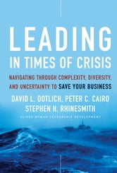 Leading in Times of Crisis - Navigating Through Complexity, Diversity and Uncertainty to Save Your Business ebook by David L. Dotlich,Peter C. Cairo,Stephen H. Rhinesmith