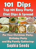 Dips: Top 101 Easy Party Diet Dips & Spread - Healthy Recipes ebook by Sophia Seeds