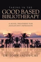 Taking in the Good Based Bibliotherapy - A Novel Treatment for Adolescent Depression ebook by John Jacob