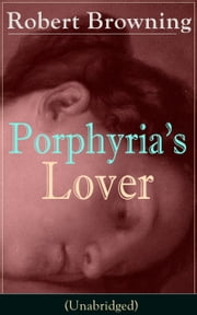 Porphyria's Lover (Unabridged) - A Psychological Poem from one of the most important Victorian poets and playwrights, regarded as a sage and philosopher-poet, known for My Last Duchess, The Pied Piper of Hamelin, Paracelsus… ebook by Robert Browning