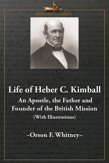 Life of Heber C. Kimball - An Apostle, The Father and Founder of the British Mission (With Illustrations) ebook by Orson F. Whitney,