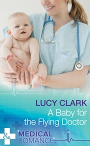 A Baby For The Flying Doctor (Mills & Boon Medical) ebook by Lucy Clark