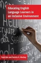 Educating English Language Learners in an Inclusive Environment ebook by Patricia H. Hinchey, Youb Kim