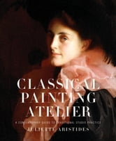Classical Painting Atelier - A Contemporary Guide to Traditional Studio Practice ebook by Juliette Aristides