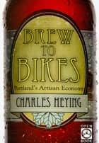 Brew to Bikes - Portland's Artisan Economy ebook by Charles Heying